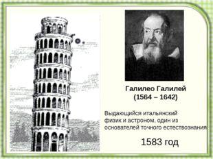 Галилео Галилей (1564 – 1642) Выдающийся итальянский физик и астроном, один и