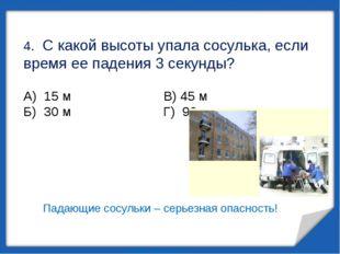4. С какой высоты упала сосулька, если время ее падения 3 секунды? А) 15 м В)
