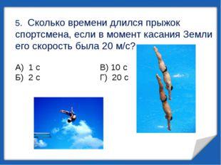 5. Сколько времени длился прыжок спортсмена, если в момент касания Земли его