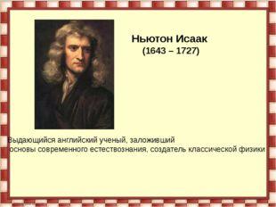 Ньютон Исаак (1643 – 1727) Выдающийся английский ученый, заложивший основы со