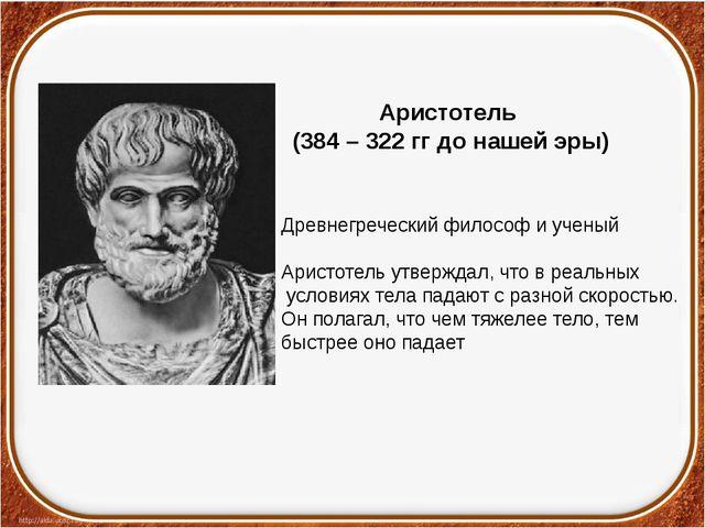 Аристотель (384 – 322 гг до нашей эры) Древнегреческий философ и ученый Арист...