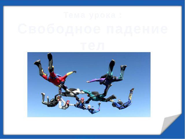 Тема урока : Свободное падение тел