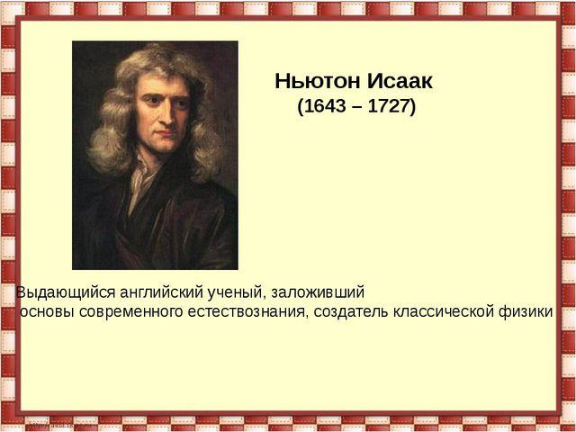 Ньютон Исаак (1643 – 1727) Выдающийся английский ученый, заложивший основы со...