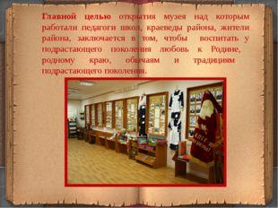 Главной целью открытия музея над которым работали педагоги школ, краеведы рай