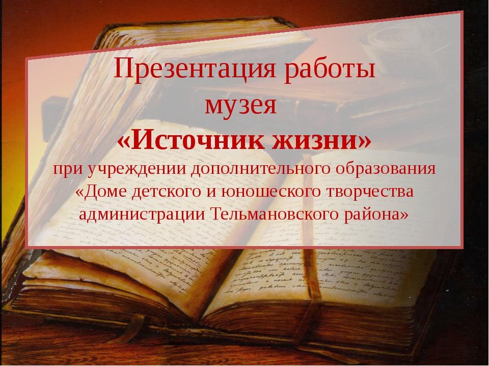 Презентация работы музея «Источник жизни» при учреждении дополнительного обра...