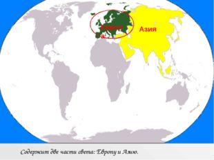 Содержит две части света: Европу и Азию. Европа Азия