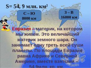 S= 54, 9 млн. км² С – Ю 8000 км З – В 16000 км Евразия – материк, на котором