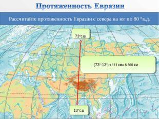 Рассчитайте протяженность Евразии с севера на юг по 80 °в.д. 73°с.ш. 13°с.ш (