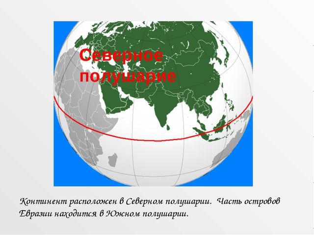 Континент расположен в Северном полушарии. Часть островов Евразии находится в...