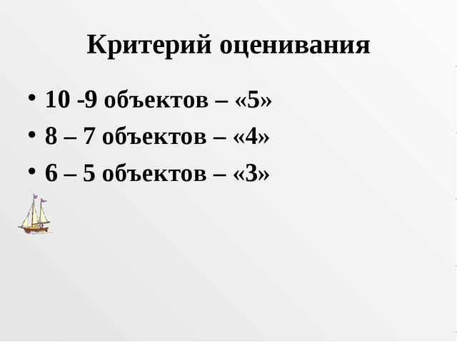 Критерий оценивания 10 -9 объектов – «5» 8 – 7 объектов – «4» 6 – 5 объектов...