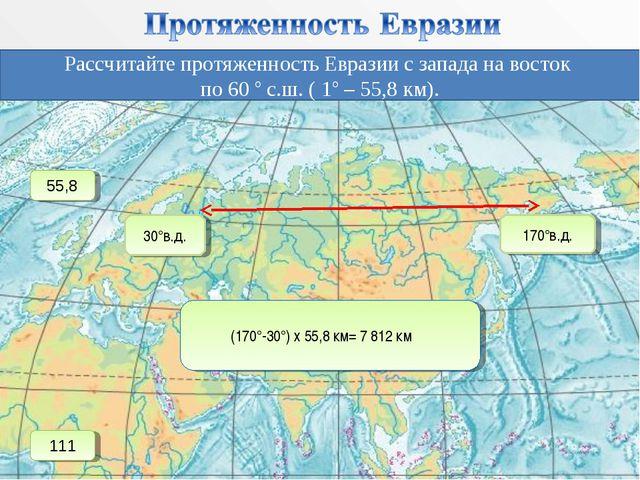 Рассчитайте протяженность Евразии с запада на восток по 60 ° с.ш. ( 1° – 55,8...