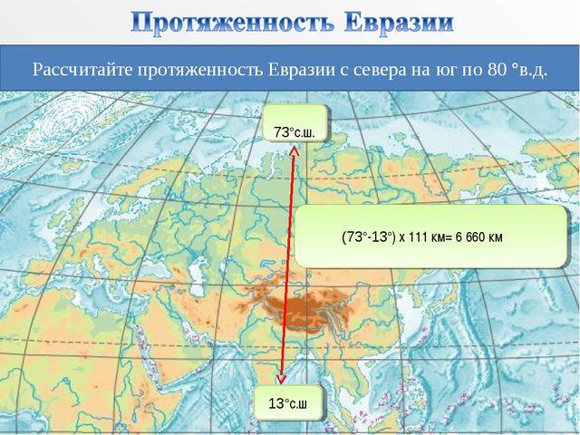 Рассчитайте протяженность Евразии с севера на юг по 80 °в.д. 73°с.ш. 13°с.ш (...