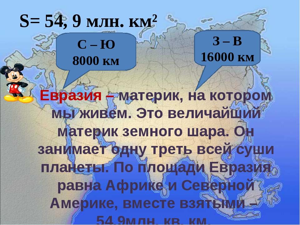 S= 54, 9 млн. км² С – Ю 8000 км З – В 16000 км Евразия – материк, на котором...