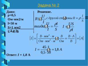 Задача № 2 Дано: Решение. I = ? Ответ: I = 1,8 А ρ=0,5 Ом·мм2/м l=50 м S=1 мм