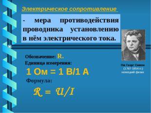 Электрическое сопротивление . Ом Георг Симон (1787-1854 гг.) немецкий физик О