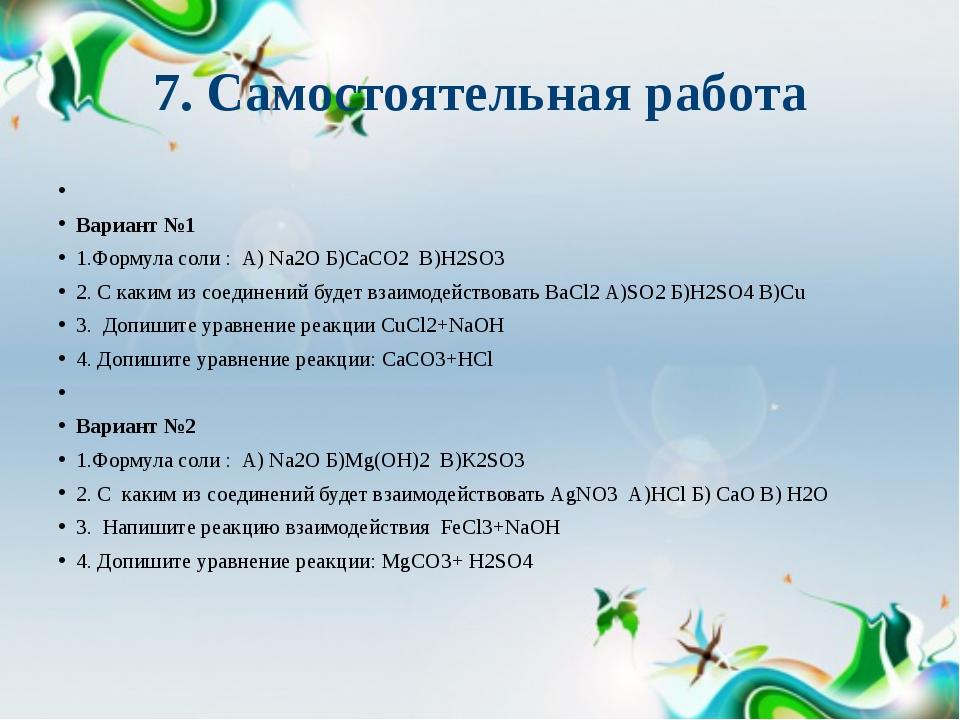 7. Самостоятельная работа  Вариант №1 1.Формула соли : А) Na2O Б)СаCO2 В)Н2S...
