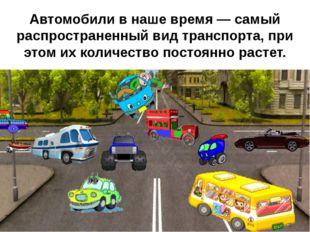 Автомобили в наше время — самый распространенный вид транспорта, при этом их