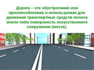 Дорога – это обустроенная или приспособленная и используемая для движения тра