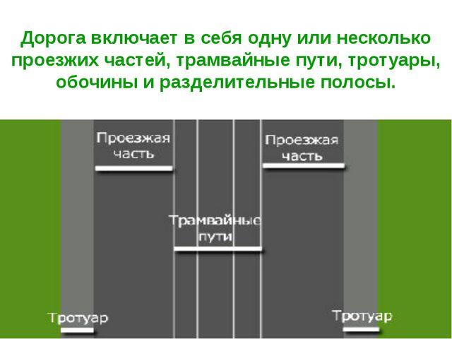 Дорога включает в себя одну или несколько проезжих частей, трамвайные пути, т...