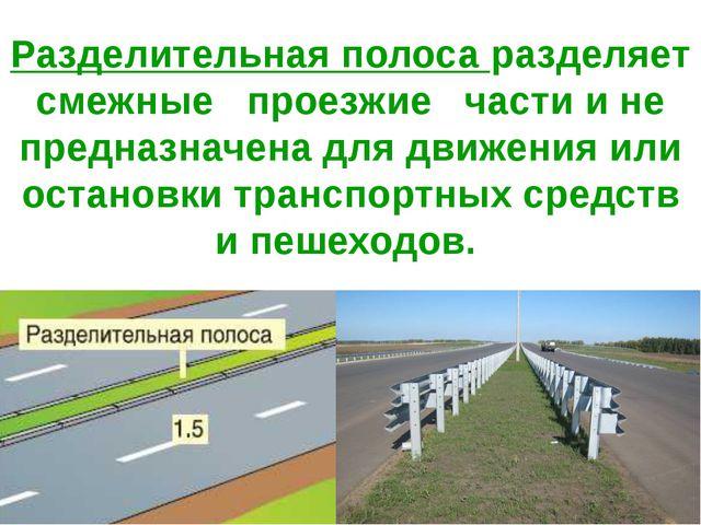 Разделительная полоса разделяет смежные проезжие части и не предназначена для...