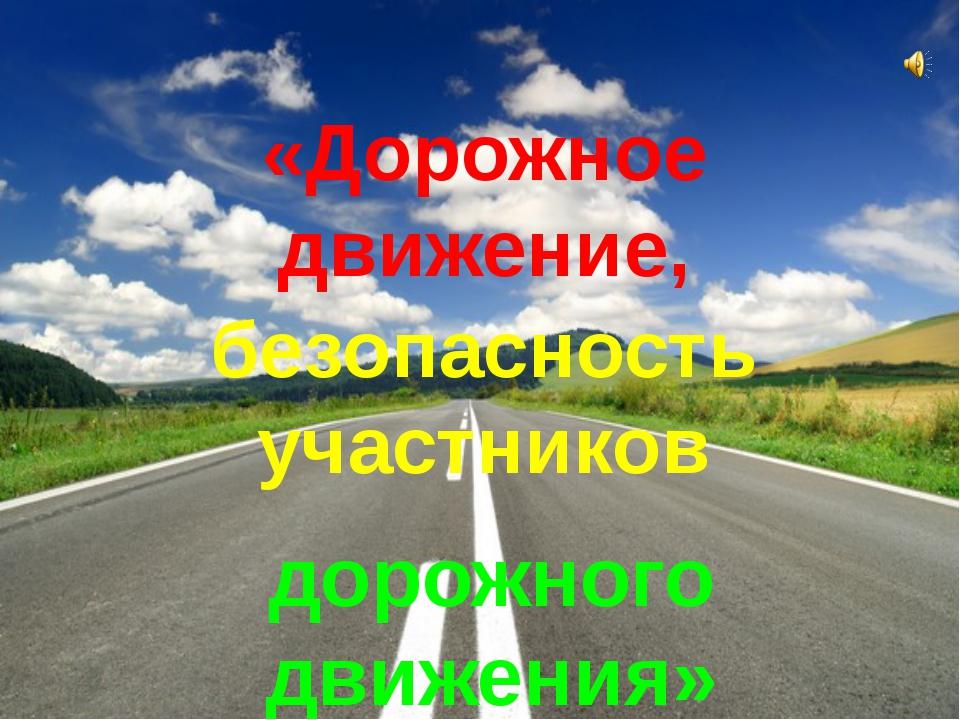 «Дорожное движение, безопасность участников дорожного движения»