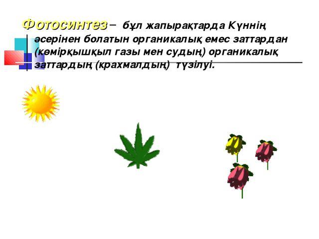 Фотосинтез – бұл жапырақтарда Күннің әсерінен болатын органикалық емес заттар...
