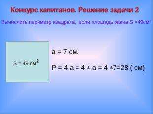 а = 7 см. Р = 4 а = 4  а = 4 7=28 ( см) Вычислить периметр квадрата, если п