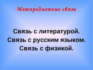 Межпредметные связи Связь с литературой. Связь с русским языком. Связь с физи