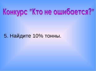 5. Найдите 10% тонны.