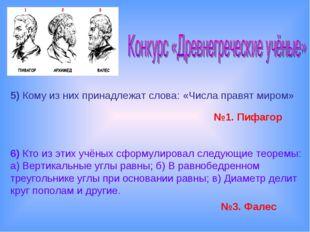 5)Кому из них принадлежат слова: «Числа правят миром» №1. Пифагор 6)Кто из