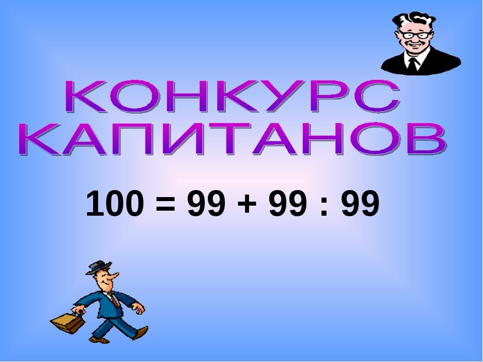 100 = 99 + 99 : 99