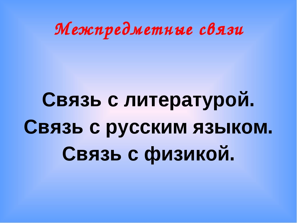 Межпредметные связи Связь с литературой. Связь с русским языком. Связь с физи...