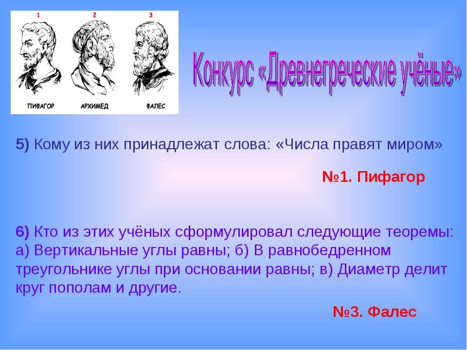 5)Кому из них принадлежат слова: «Числа правят миром» №1. Пифагор 6)Кто из...