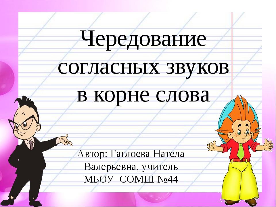 Чередование согласных звуков в корне слова Автор: Гаглоева Натела Валерьевна,...