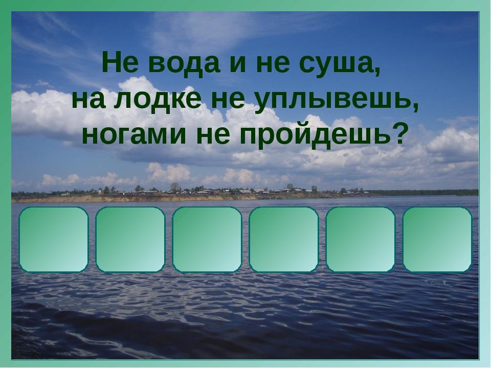 Не вода и не суша, на лодке не уплывешь, ногами не пройдешь?