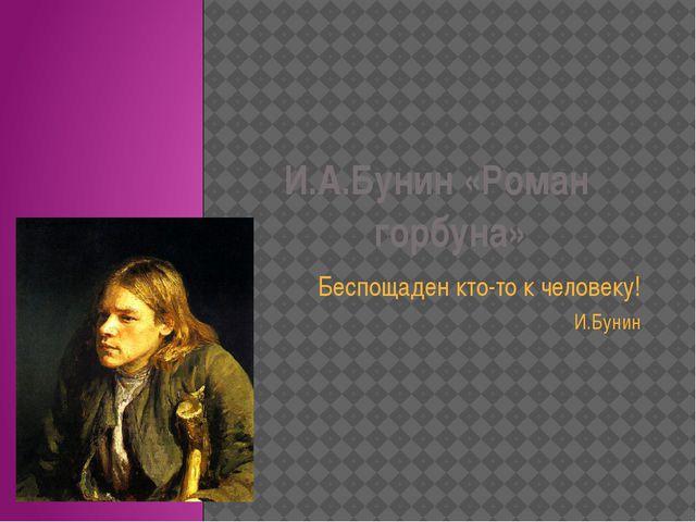 И.А.Бунин «Роман горбуна» Беспощаден кто-то к человеку! И.Бунин