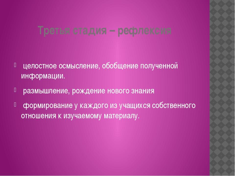 Третья стадия – рефлексия целостное осмысление, обобщение полученной информац...