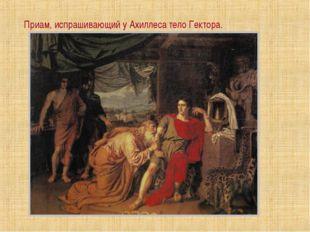 Приам, испрашивающий у Ахиллеса тело Гектора.
