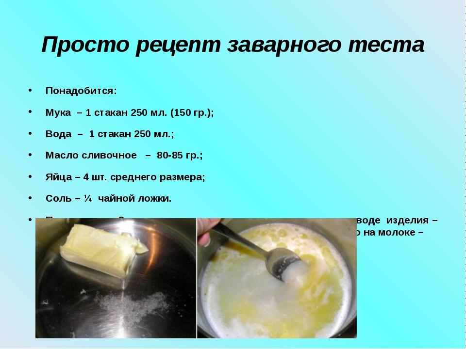 Просто рецепт заварного теста Понадобится: Мука – 1 стакан 250 мл. (150 гр.);...