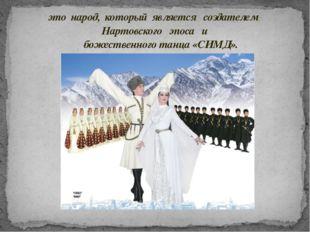это народ, который является создателем Нартовского эпоса и божественного танц