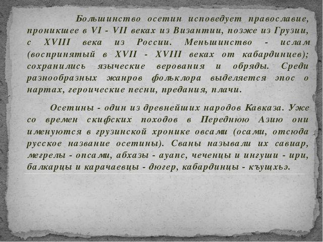 Большинство осетин исповедует православие, проникшее в VI - VII веках из Виз...