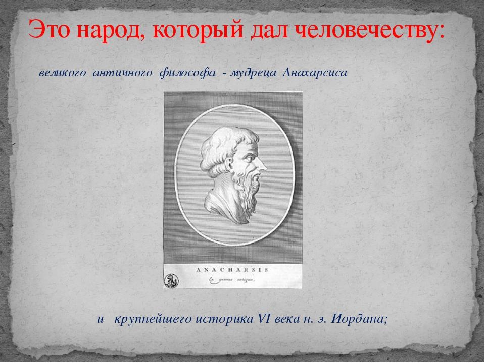 великого античного философа - мудреца Анахарсиса и крупнейшего историка VI в...