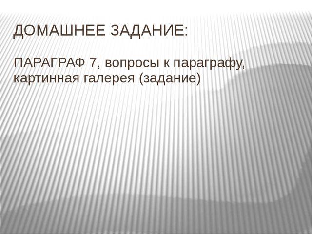 ДОМАШНЕЕ ЗАДАНИЕ: ПАРАГРАФ 7, вопросы к параграфу, картинная галерея (задание)