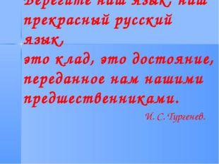 Берегите наш язык, наш прекрасный русский язык, это клад, это достояние, пере