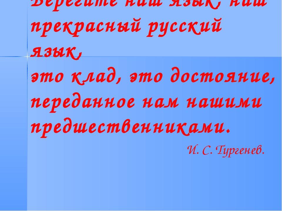 Берегите наш язык, наш прекрасный русский язык, это клад, это достояние, пере...