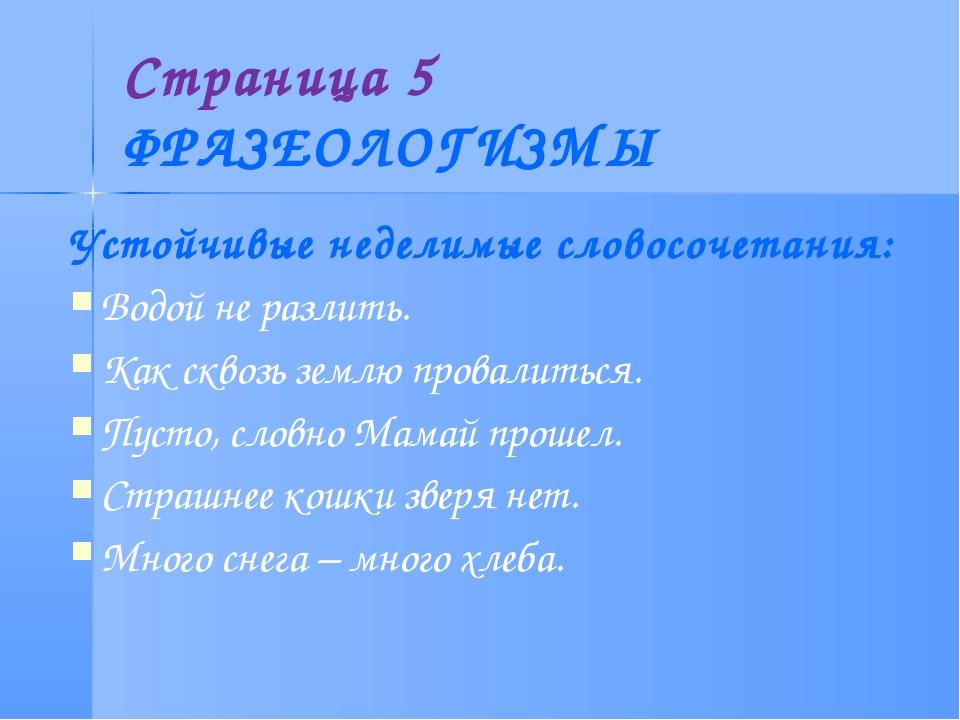 Страница 5 ФРАЗЕОЛОГИЗМЫ Устойчивые неделимые словосочетания: Водой не разлит...