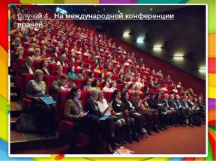 Случай 4. На международной конференции врачей Случай 4. На международной конф
