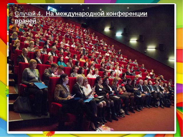 Случай 4. На международной конференции врачей Случай 4. На международной конф...