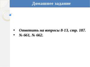 Домашнее задание Ответить на вопросы 8-13, стр. 187. № 661, № 662.