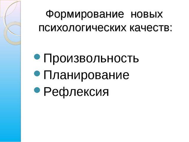 Произвольность Планирование Рефлексия Формирование новых психологических каче...